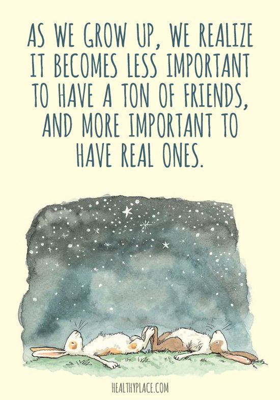 Positive Quote: As we grow up, we realize it becomes less important to have a ton of friends, and more important to have real ones. www.HealthyPlace.com