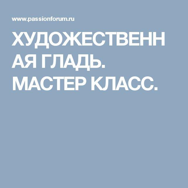 ХУДОЖЕСТВЕННАЯ ГЛАДЬ. МАСТЕР КЛАСС.
