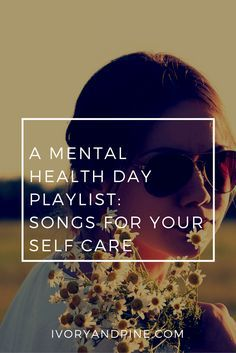 A Mental Health Day Playlist: Songs for your self care, relaxation, and stress relief.