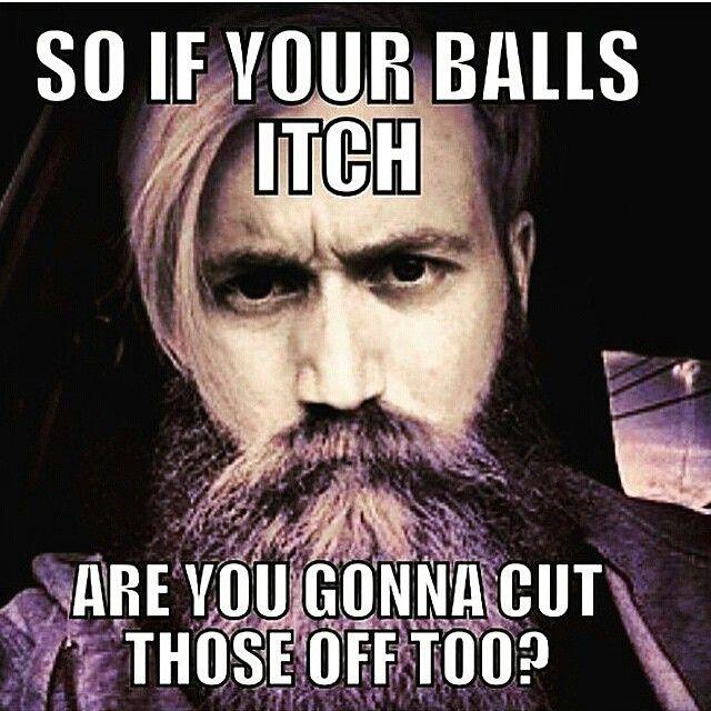 So, if your balls itch - are you gonna cut those off to?? - beard beards bearding bearded man men meme