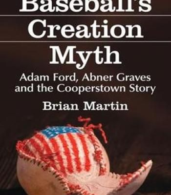 Baseball'S Creation Myth: Adam Ford Abner Graves And The Cooperstown Story By Brian Martin PDF
