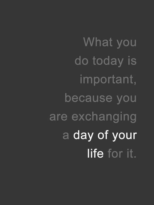 What you do today is important, because you are exchanging a day of your life for it.