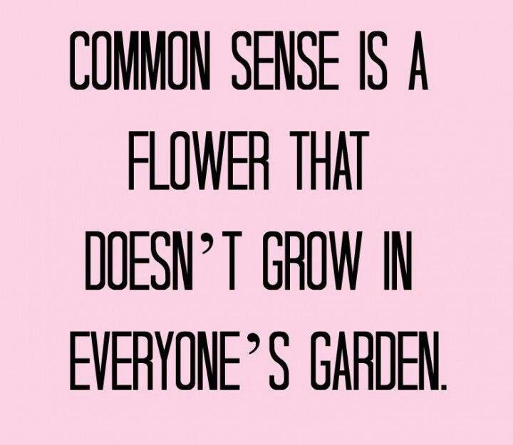 Common sense is a flower that doesn't grow in every ones garden.