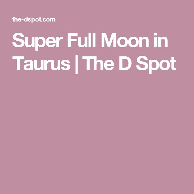 Super Full Moon in Taurus   The D Spot with Deleonora Abel