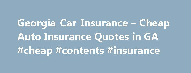 Georgia Car Insurance – Cheap Auto Insurance Quotes in GA #cheap #contents #insurance http://insurance.remmont.com/georgia-car-insurance-cheap-auto-insurance-quotes-in-ga-cheap-contents-insurance/  #cheap insurance quotes # Georgia Car Insurance Millions of people operating a vehicle in Georgia are aware of the importance of carrying some type of Georgia car insurance to protect them in the event of an accident. It is required by law in the majority of the fifty states, including Georgia, to…