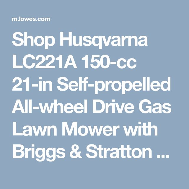 Shop Husqvarna LC221A 150-cc 21-in Self-propelled All-wheel Drive Gas Lawn Mower with Briggs & Stratton Engine at Lowes.com