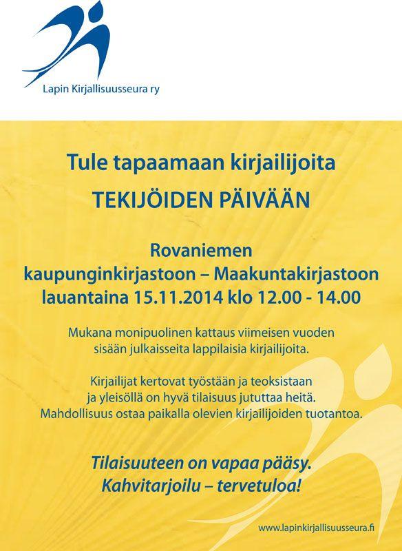 Tekijöiden päivä 2014 Järjestämme Tekijöiden päivän yhteistyössä Rovaniemen kirjaston kanssa la 15.11.2014 klo 12.00-14.00 Rovaniemen pääkirjastossa.  Tekijöiden päivässä esittäytyvät  lappilaiset kirjailijat uutuusteoksillaan. Yleisö voi tutustua henkilökohtaisesti kirjailijoihin ja samalla ostaa heidän teoksiaan. Tilaisuus on kaikille avoin. Kahvitarjoilu.