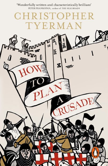How to Plan a Crusade, Reason and Religious War in the High Middle Ages by Christopher Tyerman