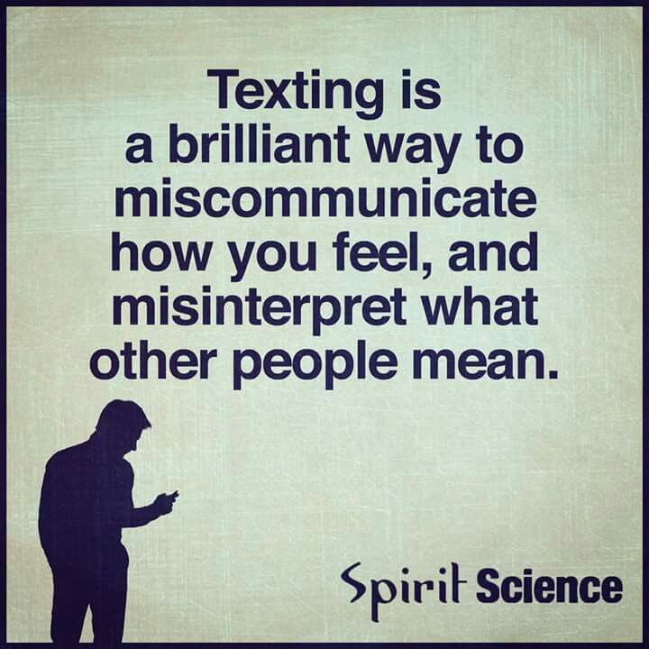 Texting, a brilliant way to miscommunicate and misinterpret what other people mean. Absolutely the worst way to lose relationships, means you avoid hearing the truth and confrontation! Stop being a pussy. PICK UP THE PHONE!!!