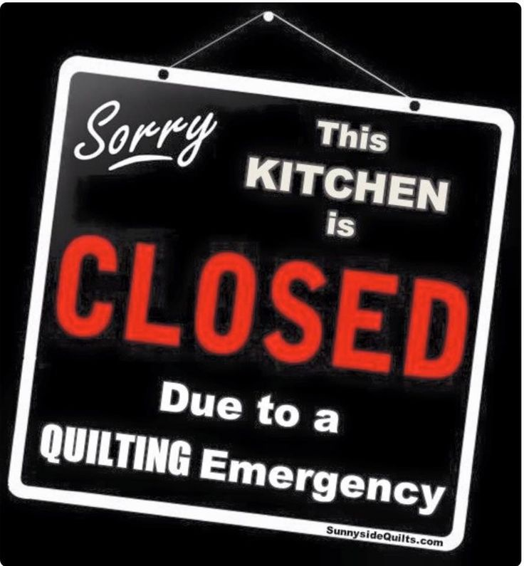 It doesn't necessarily have to be because of an emergency! Quilting in general could close my kitchen!