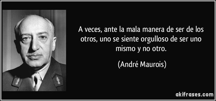 ... A veces, ante la mala manera de ser de los otros, uno se siente orgulloso de ser uno mismo y no otro. (André Maurois)