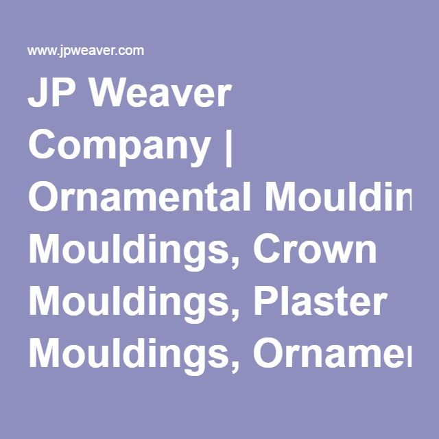JP Weaver Company | Ornamental Mouldings, Crown Mouldings, Plaster Mouldings, Ornamental Design
