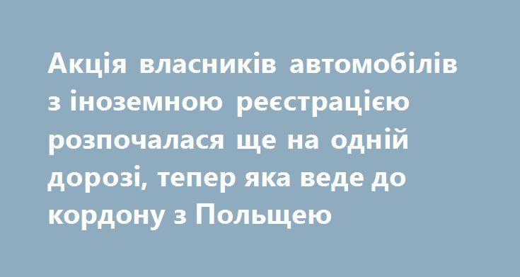 "Акція власників автомобілів з іноземною реєстрацією розпочалася ще на одній дорозі, тепер яка веде до кордону з Польщею http://dpsu.gov.ua/ua/news/akciya-vlasnikiv-avtomobiliv-z-inozemnoyu-restraciyu-rozpochalasya-shche-na-odniy-dorozi-teper-yaka-vede-do-kordonu-z-polshcheyu  Власники автомобілів з іноземною реєстрацією розпочали акцію ще на одній з доріг, тепер яка веде до пункту пропуску ""Шегині"", що на кордоні з Польщею."