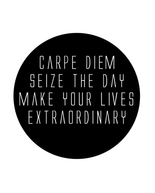 Carpe diem, seize the day, make your lives extraordinary