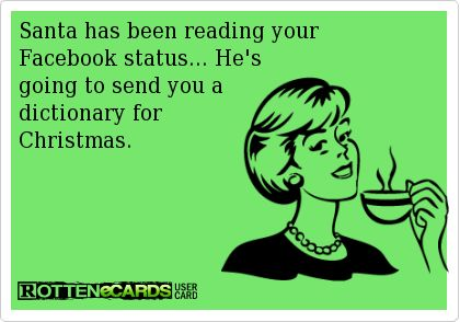 Santa has been reading your   Facebook status... He's   going to send you a   dictionary for   Christmas.