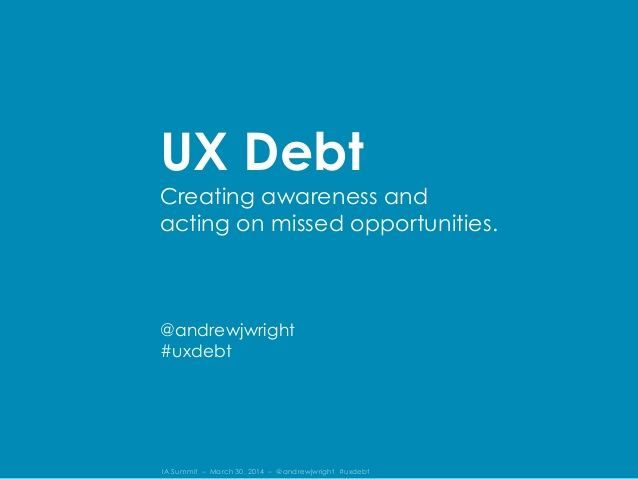 User Experience Debt: Creating awareness and acting on missed opportunities. by Andrew Wright via slideshare