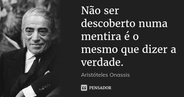 Não ser descoberto numa mentira é o mesmo que dizer a verdade. — Aristóteles Onassis