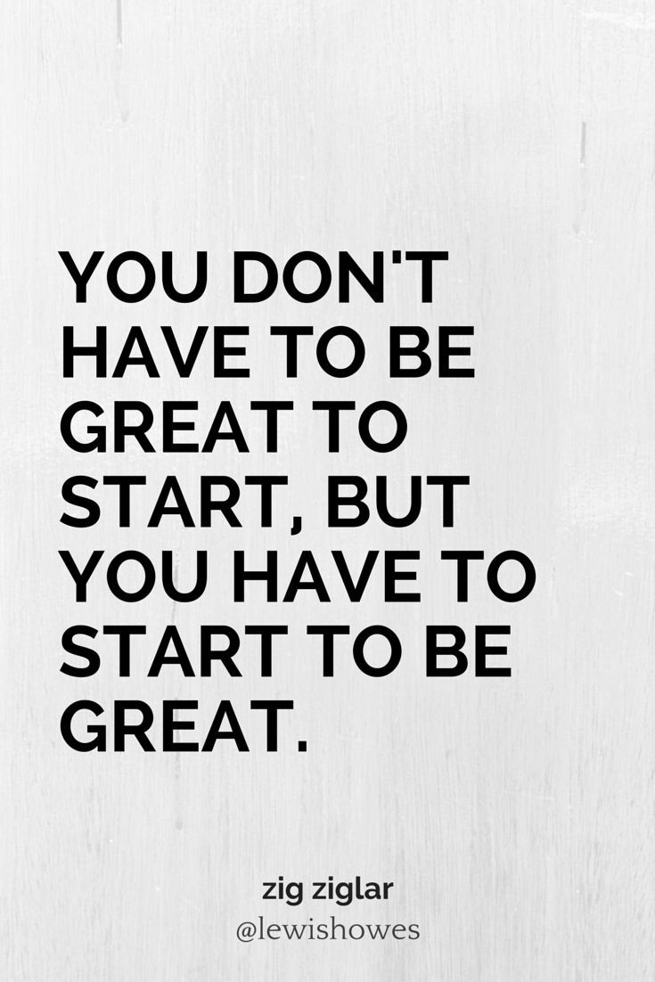 You don't have to be great to start, but you have to start to be great. - Zig Ziglar