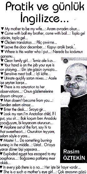Pratik ve günlük ingilizce:  - My mother to be my wife...: anam avradım olsun... - Come with ball my brother, come with ball...: topla gel abicim, topla gel... - Chicken translation...: piliç çevirme... - Leave the door december...: kapıyı aralık bırak... - Where is this waiter who I put...: nerede bu kodumun garsonu... - Clean family girl...: temiz aile kızı... - Your hand is on the job,your eye is on playing...: eli işte gözü oynaşta... - Sensitive meet ball...: içli köfte... - Urinate…