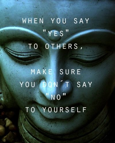 When you say yes to others, make sure you dont say no to yourself #buddha #wise #quote