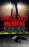 Free Kindle Book -   Unsolved Murders: Mystifying Cases Of True Crimes That Have Never Been Solved: What Happened To Them? (Serial Killers, Conspiracy Theories, True Police ... Missing Persons, True Crime Stories Book 1)