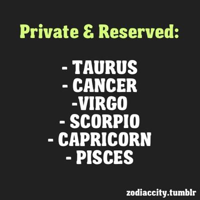 Private and reserved: Taurus, Cancer, Virgo, Scorpio, Capricorn, Pisces