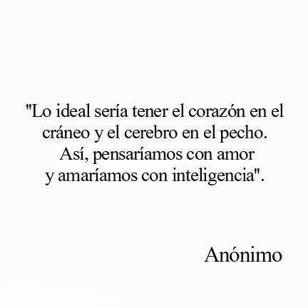 """""""Lo ideal sería tener el corazón en el cráneo y el cerebro en el pecho. Así, pensaríamos con amor y amaríamos con inteligencia"""". #frases #citas"""