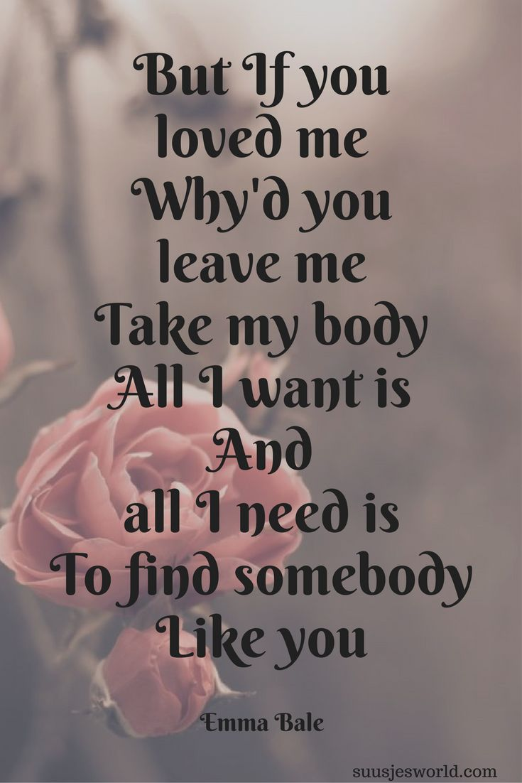 But If you loved me Why'd you leave me Take my body All I want is And all I need is To find somebody Like you Emma Bale