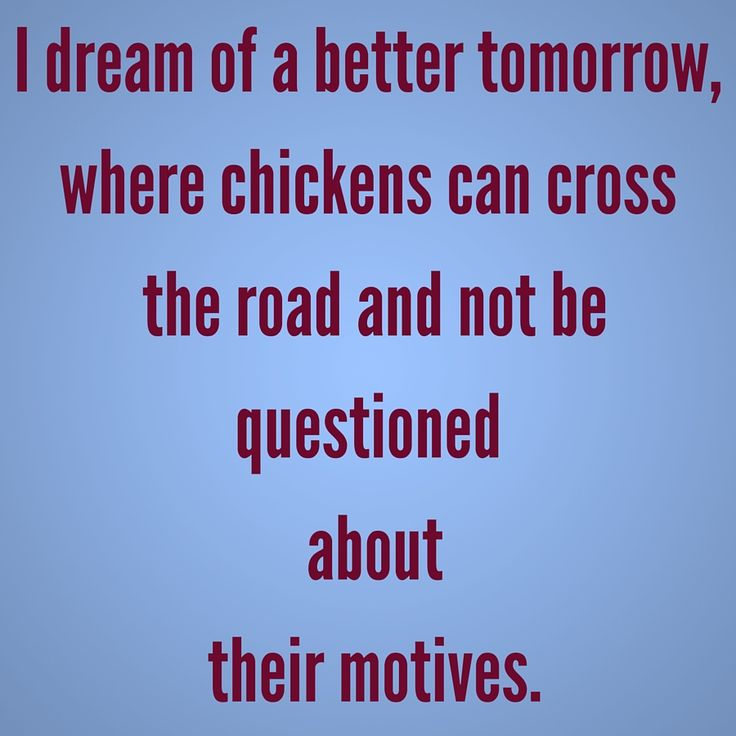 I dream of a better tomorrow, where chickens can cross the road and not be questioned about their motives. #QuotesYouLove #QuoteofTheDay #FunnyQuotes  Visit our website  for text status wallpapers.  www.quotesulove.com