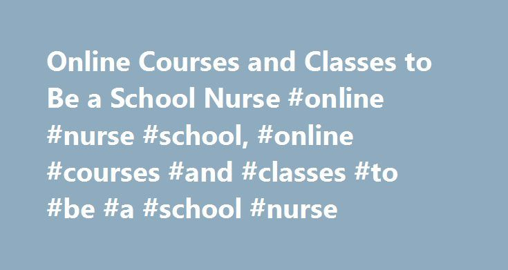 Online Courses and Classes to Be a School Nurse #online #nurse #school, #online #courses #and #classes #to #be #a #school #nurse http://sweden.remmont.com/online-courses-and-classes-to-be-a-school-nurse-online-nurse-school-online-courses-and-classes-to-be-a-school-nurse/  # Online Courses and Classes to Be a School Nurse Find schools that offer these popular programs Clinical Nursing Critical Care Nursing Direct-Entry Midwifery – LM, CPM Licensed Vocational Nurse Training Mental Health…