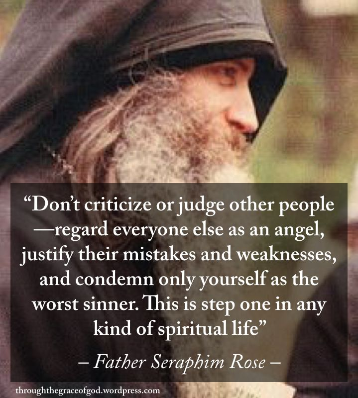 """Don't criticize or judge other people—regard everyone else as an angel, justify their mistakes and weaknesses, and condemn only yourself as the worst sinner. This is step one in any kind of spiritual life"" – Father Seraphim Rose #orthodoxquotes #orthodoxy #christianquotes #fatherseraphimrose #fatherseraphimrosequotes #throughthegraceofgod"