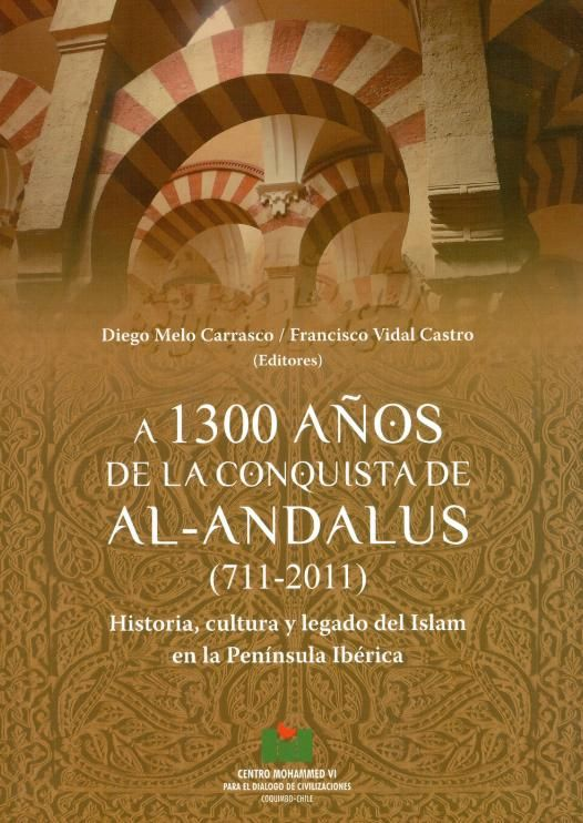 A 1300 años de la conquista de al-Andalus Diego Melo Carrasco, Francisco Vidal Castro, editores