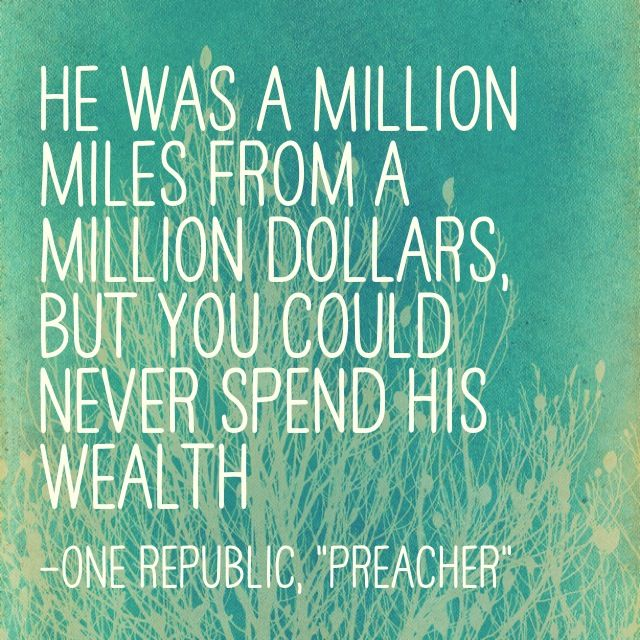 "When I was a kid my grandfather was a preacher He'd talk about life Yeah he was something like a teacher He said, ""God only helps those who learn to help themselves."" He was a million miles from a million dollars but you could never spend his wealth - ""Preacher"", OneRepublic"