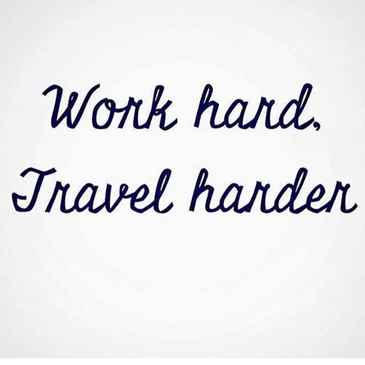Work hard, travel harder.