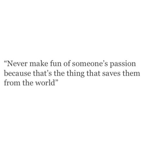 Never make fun of someone's passion because that's the thing that saves them from the world.