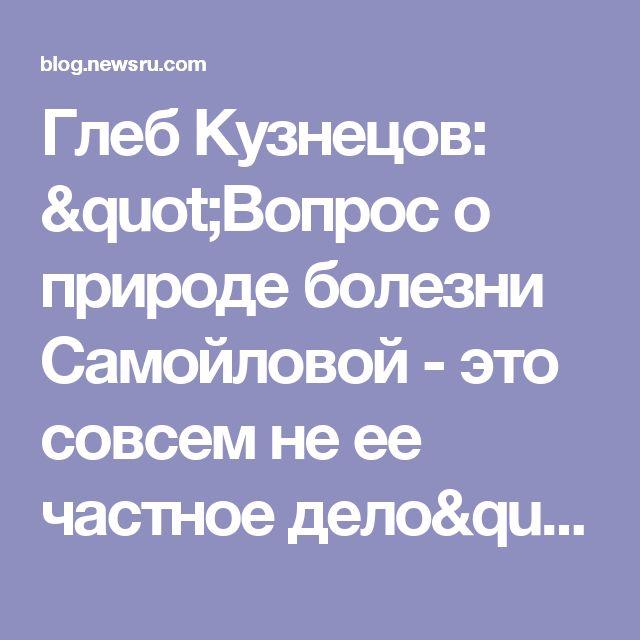"""Глеб Кузнецов: """"Вопрос о природе болезни Самойловой - это совсем не ее частное дело"""""""