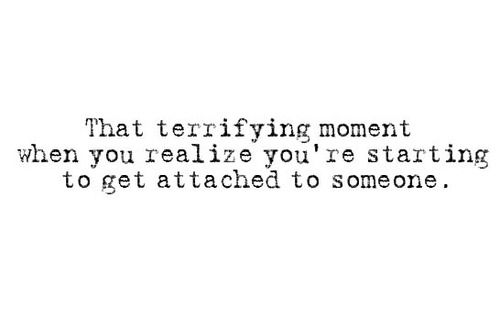 That terrifying moment when you realize you're starting to get attached to someone