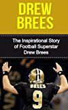 Drew Brees: The Inspirational Story of Football Superstar Drew Brees (Drew Brees Unauthorized Biography New Orleans Saints San Diego Chargers Purdue University NFL Books)