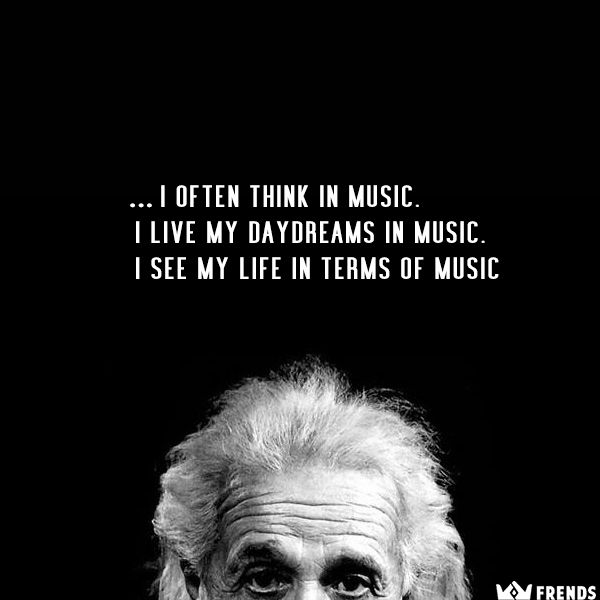 """""""I often think in music. I live my daydreams in music. I see my life in terms of music """"-Albert Einstein 