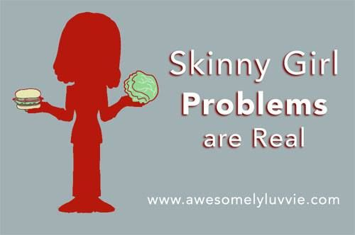 Funny but very true!! http://www.awesomelyluvvie.com/2011/01/skinny-girl-problems-are-real.html