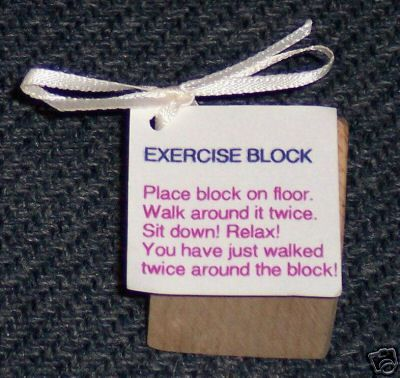 Exercise block - Place block on floor. Walk around it twice. Sit down! Relax! You have just walked twice around the block!