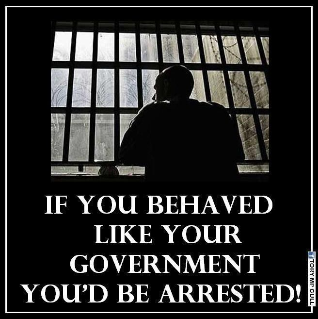 If you behaved like your government, you'd be arrested!