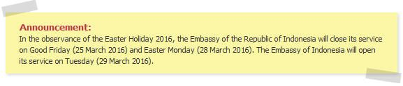 Announcement: In the observance of the Easter Holiday 2016, the Embassy of the Republic of Indonesia will close its service on Good Friday (25 March 2016) and Easter Monday (28 March 2016). The Embassy of Indonesia will open its service on Tuesday (29 March 2016).