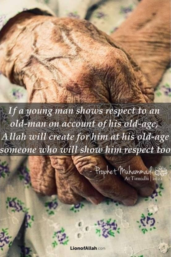 """""""If a young man shows respect to an old man on account of his old age, Allah will create for him at his old age someone who will show him respect too."""" -Prophet Muhammad PBUH"""