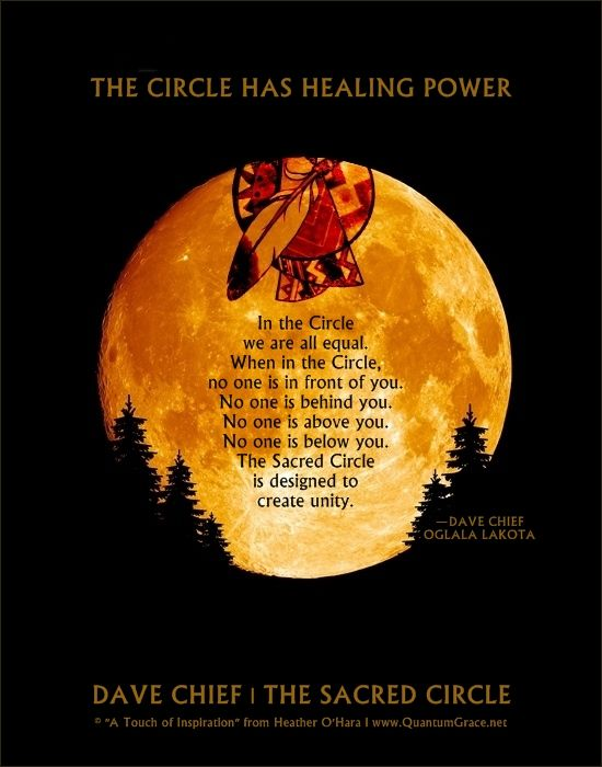 """""""THE CIRCLE HAS HEALING POWER. In the Circle we are all equal. When in the Circle, no one is in front of you. No one is behind you. No one is above you. No one is below you. The Sacred Circle is designed to create unity."""" —DAVE CHIEF, OGLALA LAKOTA, GRANDSON OF RED DOG/CRAZY HORSE'S BAND: www.QuantumGrace.net ..*"""
