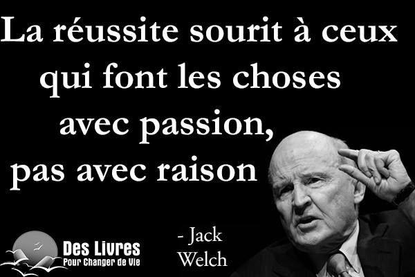 """"""" La réussite sourit à ceux qui font les choses avec passion, pas avec raison."""" - Jack Welch"""