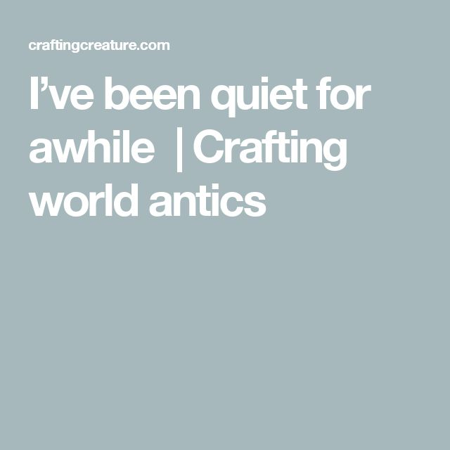 I've been quiet for awhile  | Crafting world antics