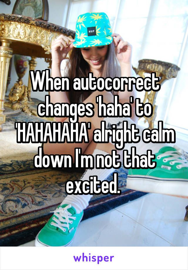 When autocorrect changes 'haha' to 'HAHAHAHA' alright calm down I'm not that excited.