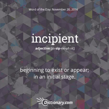incipient- [in-seep-ee-uh nt] (adjective) = beginning to exist or appear; in an initial stage.