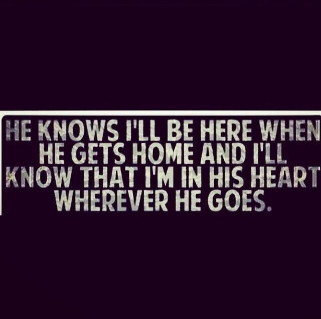 He knows I'll be here when he gets home... And I'll know that I'm in his heart wherever he goes.